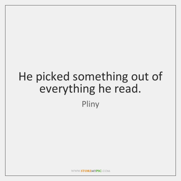 He picked something out of everything he read.