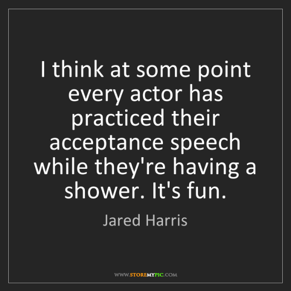 Jared Harris: I think at some point every actor has practiced their...