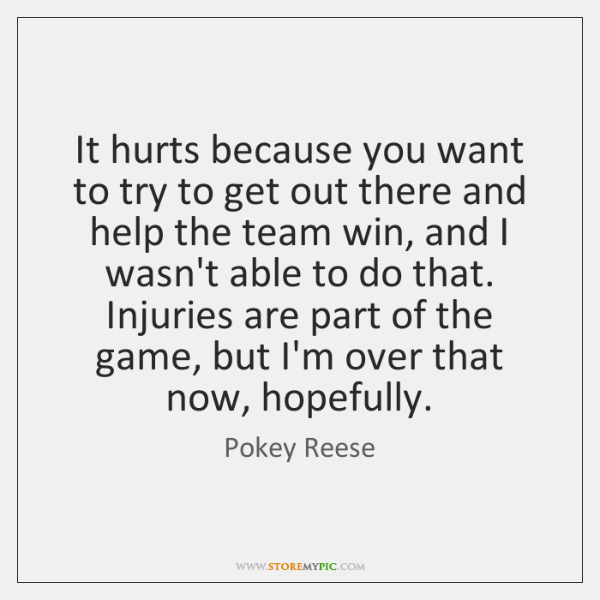 It hurts because you want to try to get out there and ...