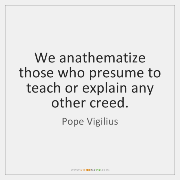We anathematize those who presume to teach or explain any other creed.