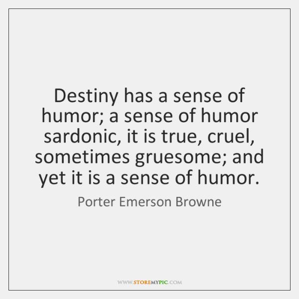 Destiny has a sense of humor; a sense of humor sardonic, it ...