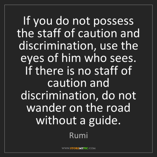 Rumi: If you do not possess the staff of caution and discrimination,...