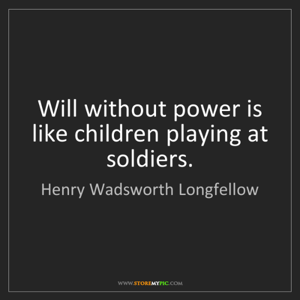 Henry Wadsworth Longfellow: Will without power is like children playing at soldiers.