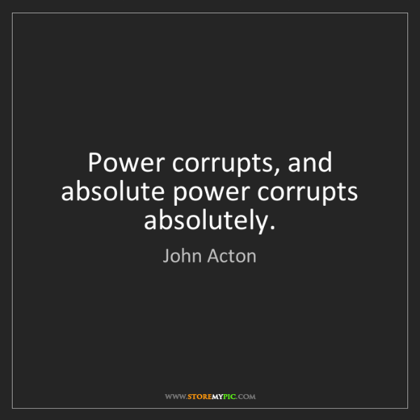 John Acton: Power corrupts, and absolute power corrupts absolutely.