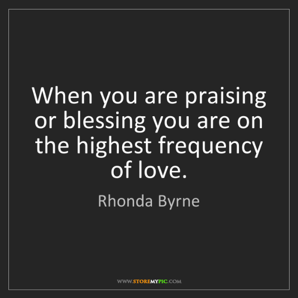 Rhonda Byrne: When you are praising or blessing you are on the highest...