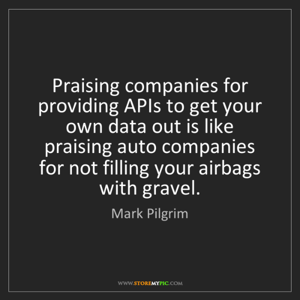 Mark Pilgrim: Praising companies for providing APIs to get your own...