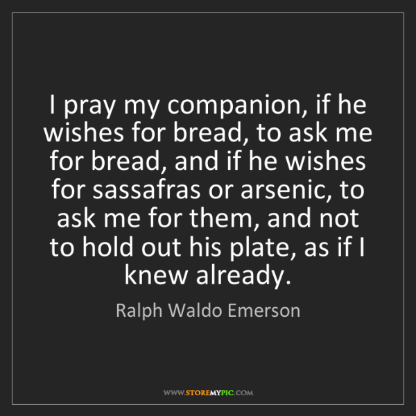 Ralph Waldo Emerson: I pray my companion, if he wishes for bread, to ask me...