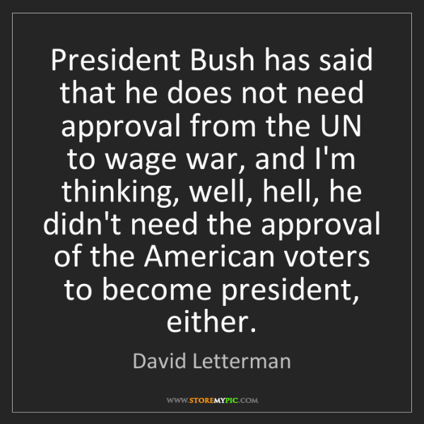 David Letterman: President Bush has said that he does not need approval...