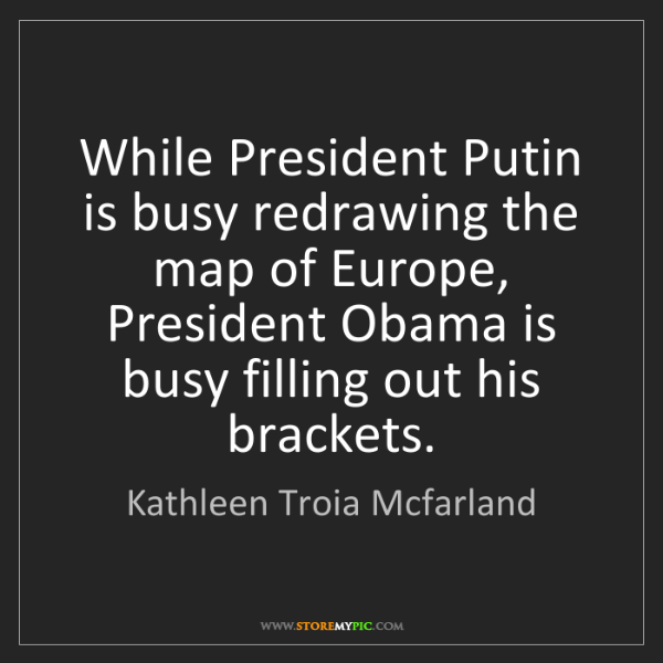 Kathleen Troia Mcfarland: While President Putin is busy redrawing the map of Europe,...