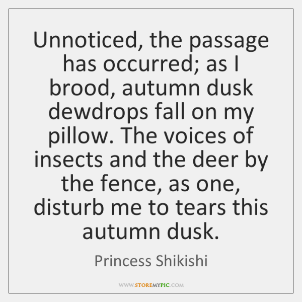 Unnoticed, the passage has occurred; as I brood, autumn dusk dewdrops fall ...