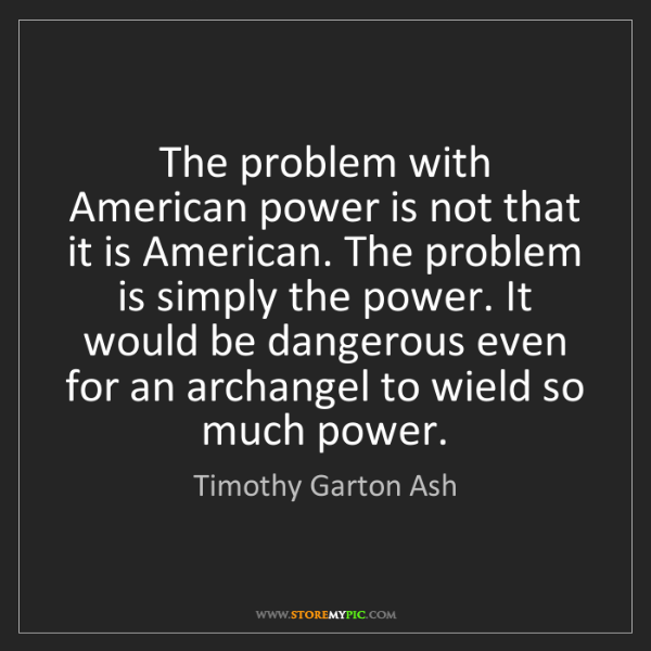 Timothy Garton Ash: The problem with American power is not that it is American....