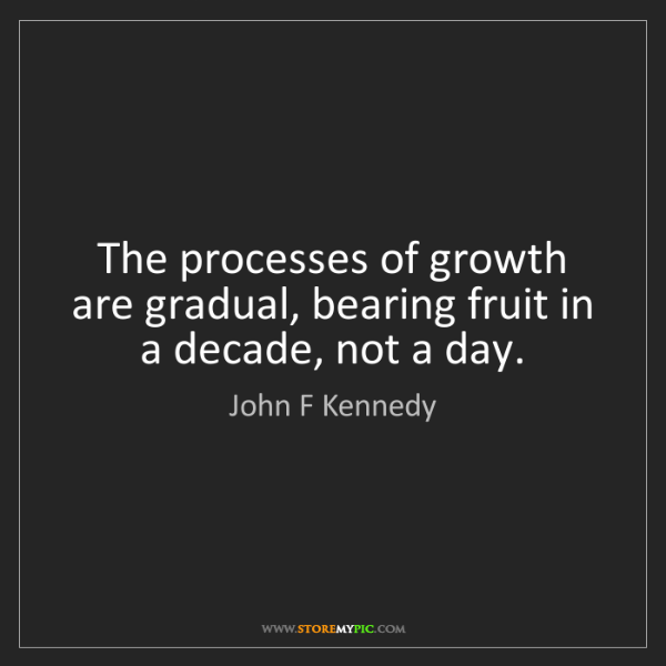 John F Kennedy: The processes of growth are gradual, bearing fruit in...