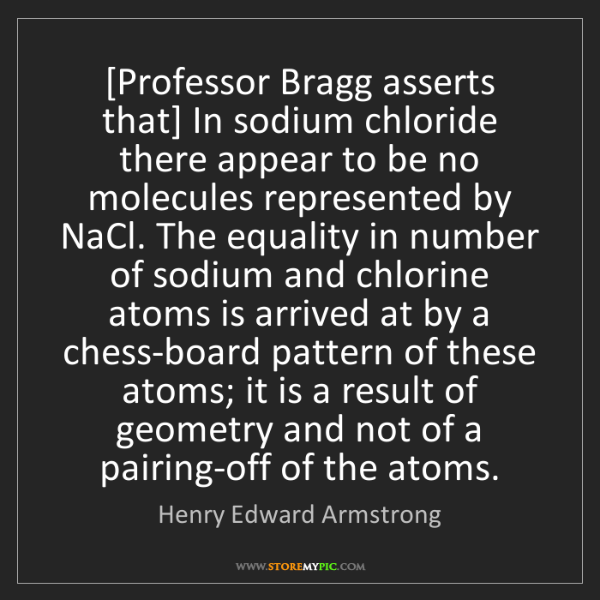 Henry Edward Armstrong: [Professor Bragg asserts that] In sodium chloride there...