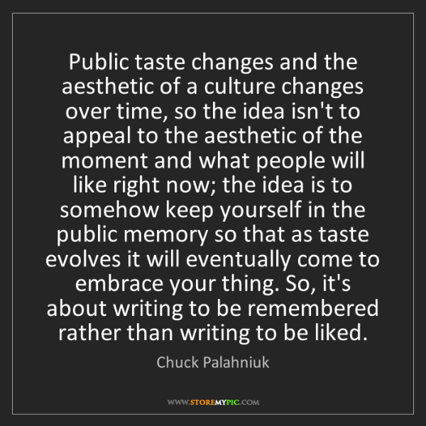 Chuck Palahniuk: Public taste changes and the aesthetic of a culture changes...
