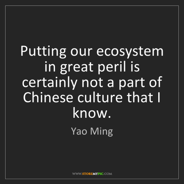 Yao Ming: Putting our ecosystem in great peril is certainly not...