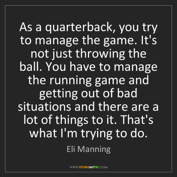 Eli Manning: As a quarterback, you try to manage the game. It's not...