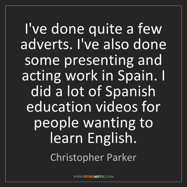 Christopher Parker: I've done quite a few adverts. I've also done some presenting...