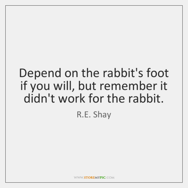 Depend on the rabbit's foot if you will, but remember it didn't ...
