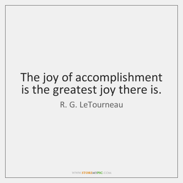 The joy of accomplishment is the greatest joy there is.