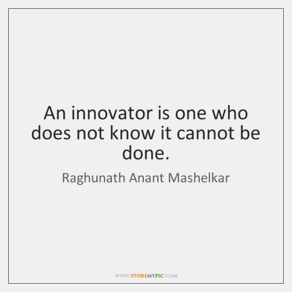 An innovator is one who does not know it cannot be done.
