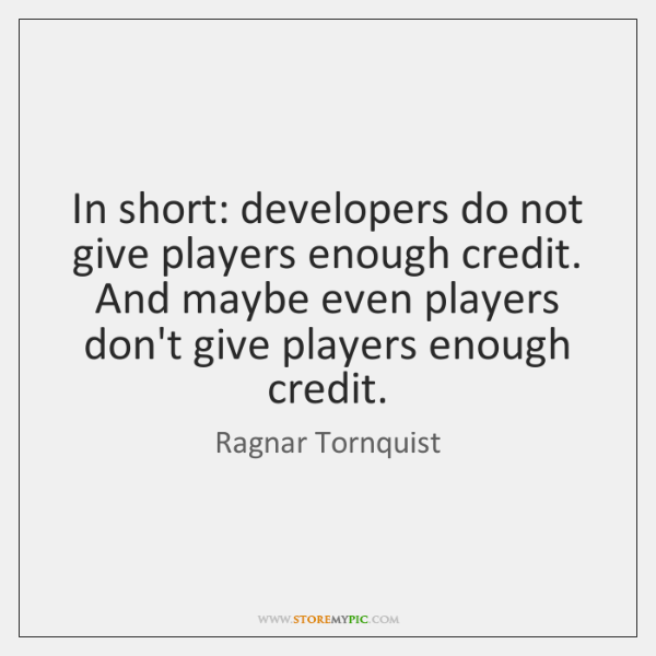 In short: developers do not give players enough credit. And maybe even ...