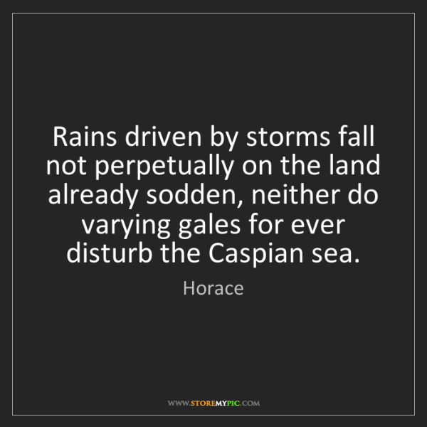 Horace: Rains driven by storms fall not perpetually on the land...