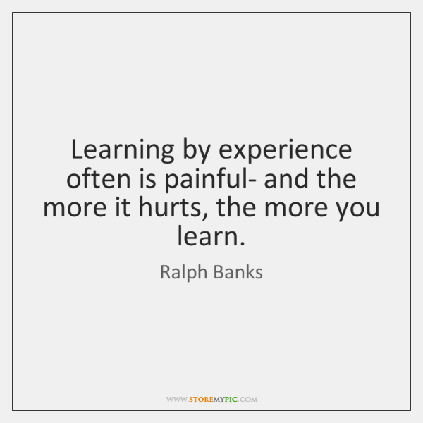 Learning by experience often is painful- and the more it hurts, the ...