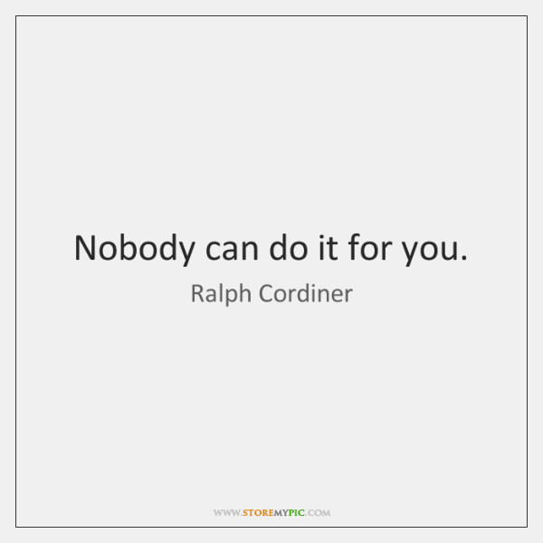 Nobody can do it for you.