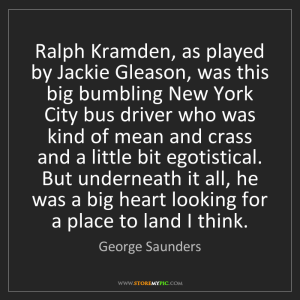 George Saunders: Ralph Kramden, as played by Jackie Gleason, was this...