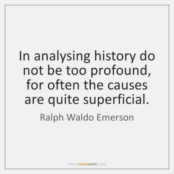 In analysing history do not be too profound, for often the causes ...