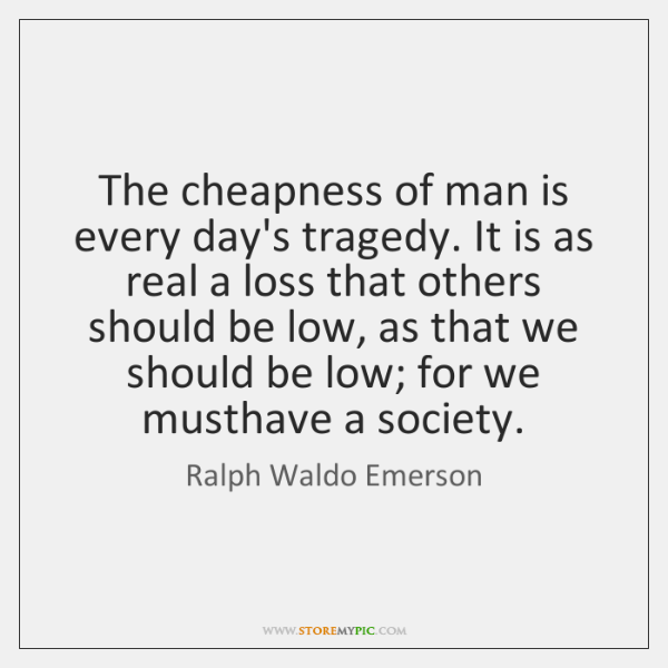 The cheapness of man is every day's tragedy. It is as real ...