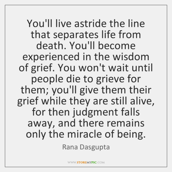 You'll live astride the line that separates life from death. You'll become ...