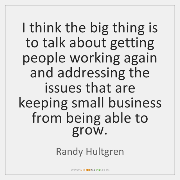 I think the big thing is to talk about getting people working ...