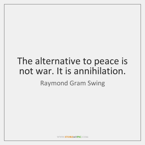 The alternative to peace is not war. It is annihilation.