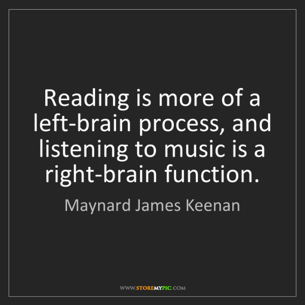 Maynard James Keenan: Reading is more of a left-brain process, and listening...