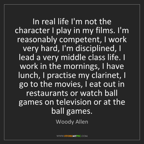 Woody Allen: In real life I'm not the character I play in my films....