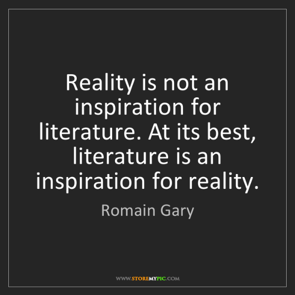 Romain Gary: Reality is not an inspiration for literature. At its...