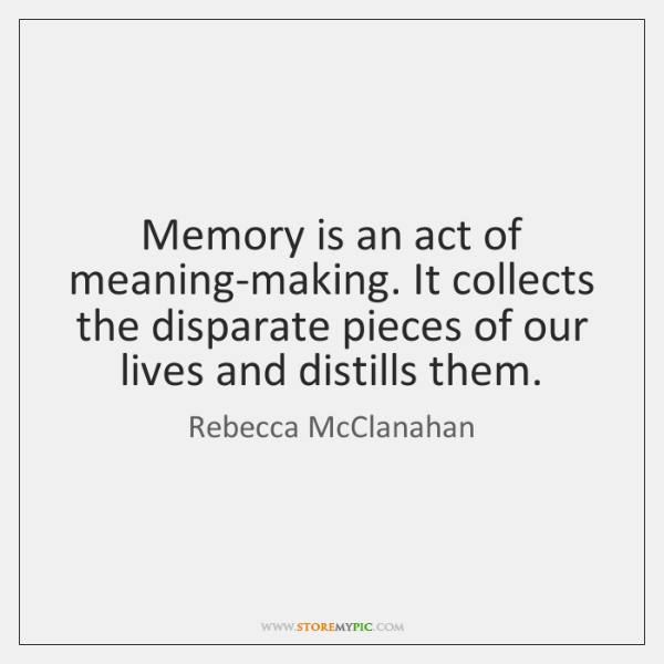 Memory is an act of meaning-making. It collects the disparate pieces of ...