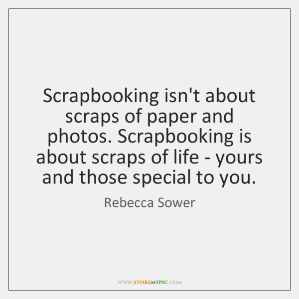 Scrapbooking isn't about scraps of paper and photos. Scrapbooking is about scraps ...