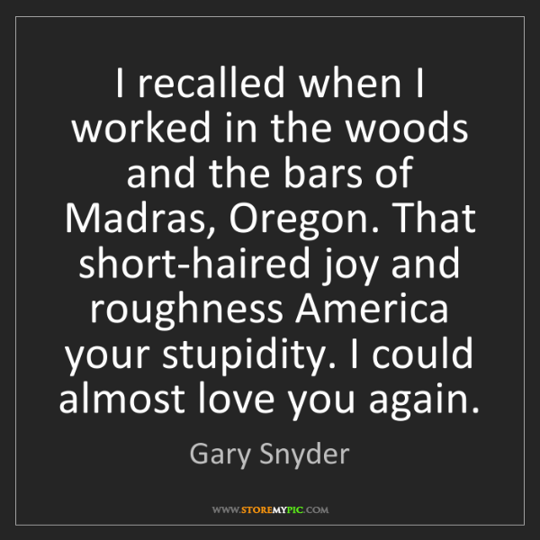 Gary Snyder: I recalled when I worked in the woods and the bars of...
