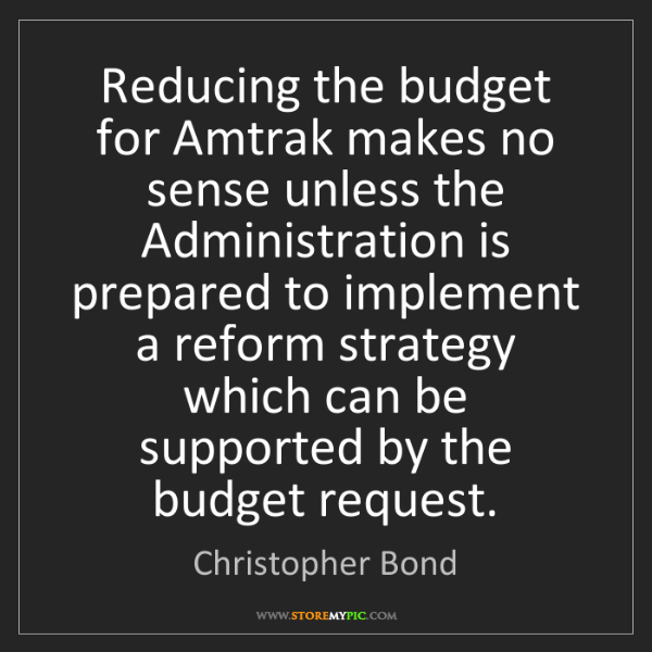 Christopher Bond: Reducing the budget for Amtrak makes no sense unless...