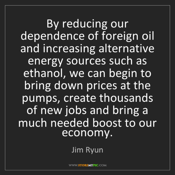 Jim Ryun: By reducing our dependence of foreign oil and increasing...