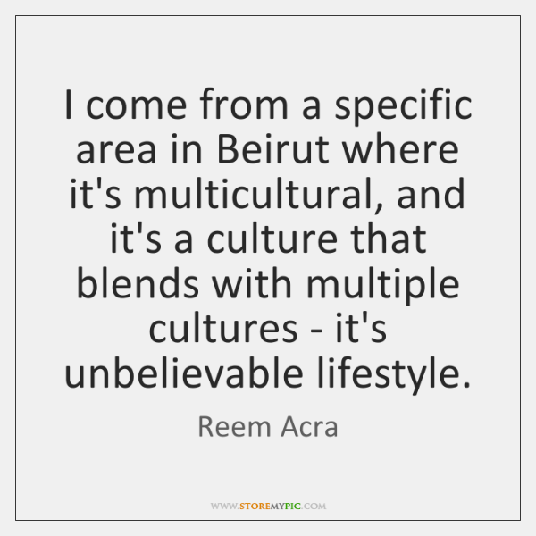 I come from a specific area in Beirut where it's multicultural, and ...