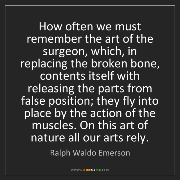 Ralph Waldo Emerson: How often we must remember the art of the surgeon, which,...
