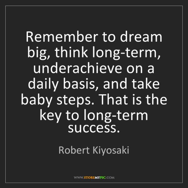 Robert Kiyosaki: Remember to dream big, think long-term, underachieve...