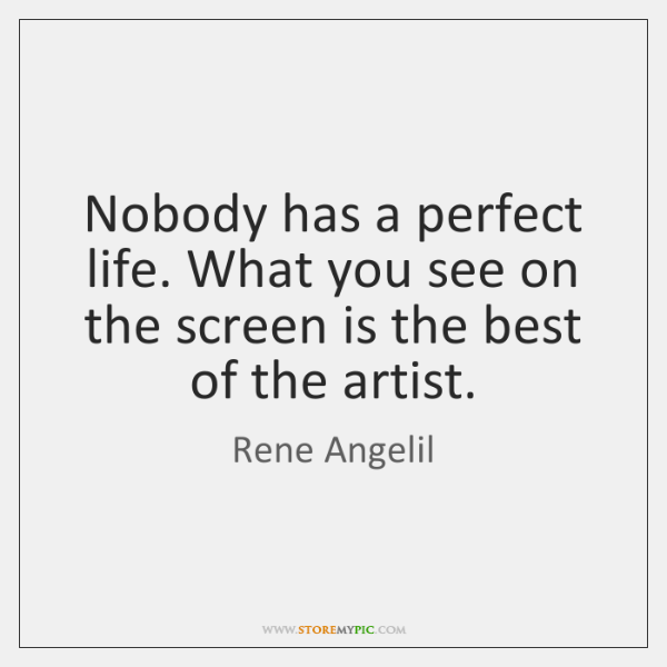Nobody has a perfect life. What you see on the screen is ...