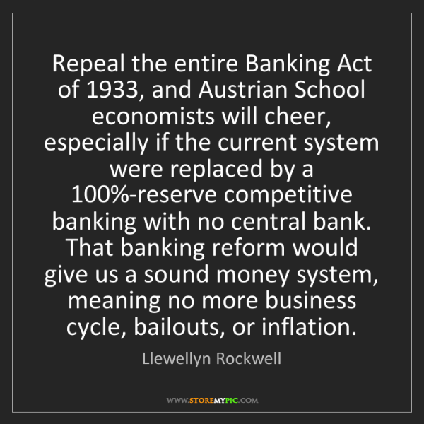 Llewellyn Rockwell: Repeal the entire Banking Act of 1933, and Austrian School...