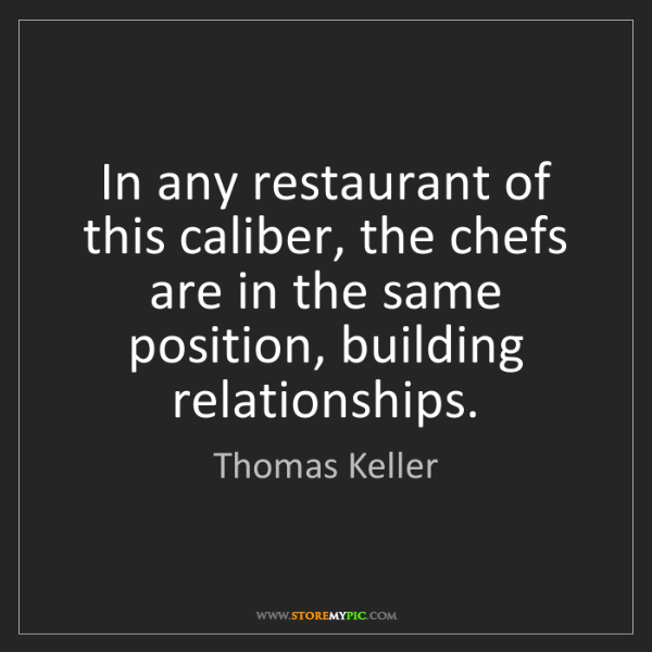 Thomas Keller: In any restaurant of this caliber, the chefs are in the...