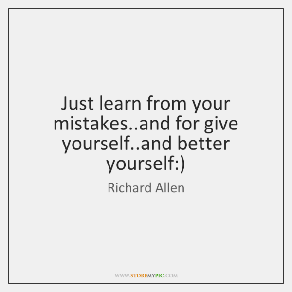 Just learn from your mistakes..and for give yourself..and better yourself:)