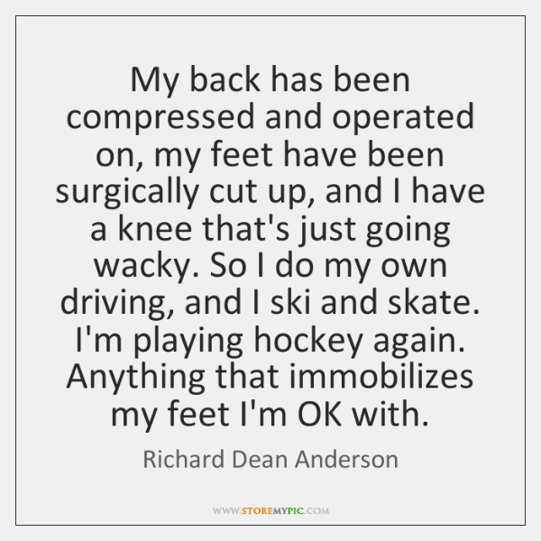 My back has been compressed and operated on, my feet have been ...